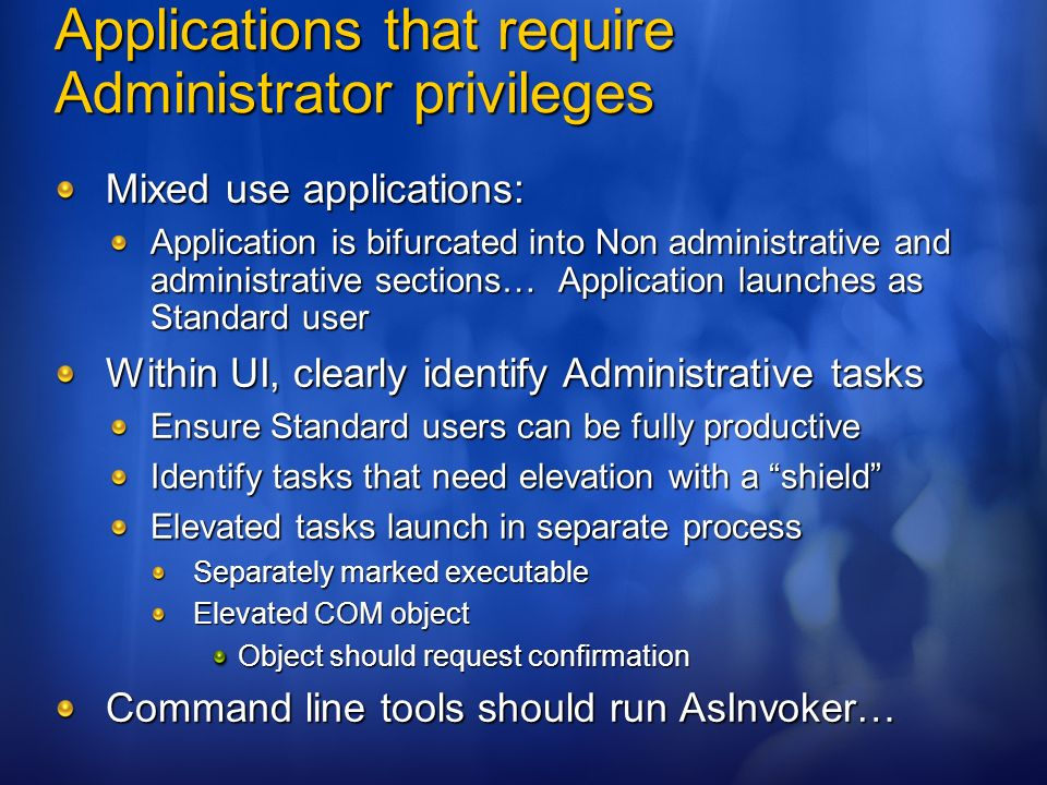Applications that require Administrator privileges Mixed use applications: Application is bifurcated into Non administrative and administrative sectio