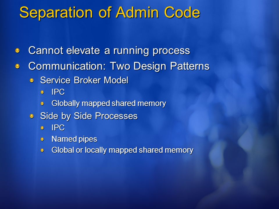 Separation of Admin Code Cannot elevate a running process Communication: Two Design Patterns Service Broker Model IPC Globally mapped shared memory Si