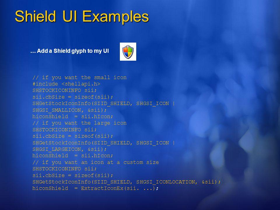 Shield UI Examples … Add a Shield glyph to my UI // if you want the small icon #include SHSTOCKICONINFO sii; sii.cbSize = sizeof(sii); SHGetStockIconI