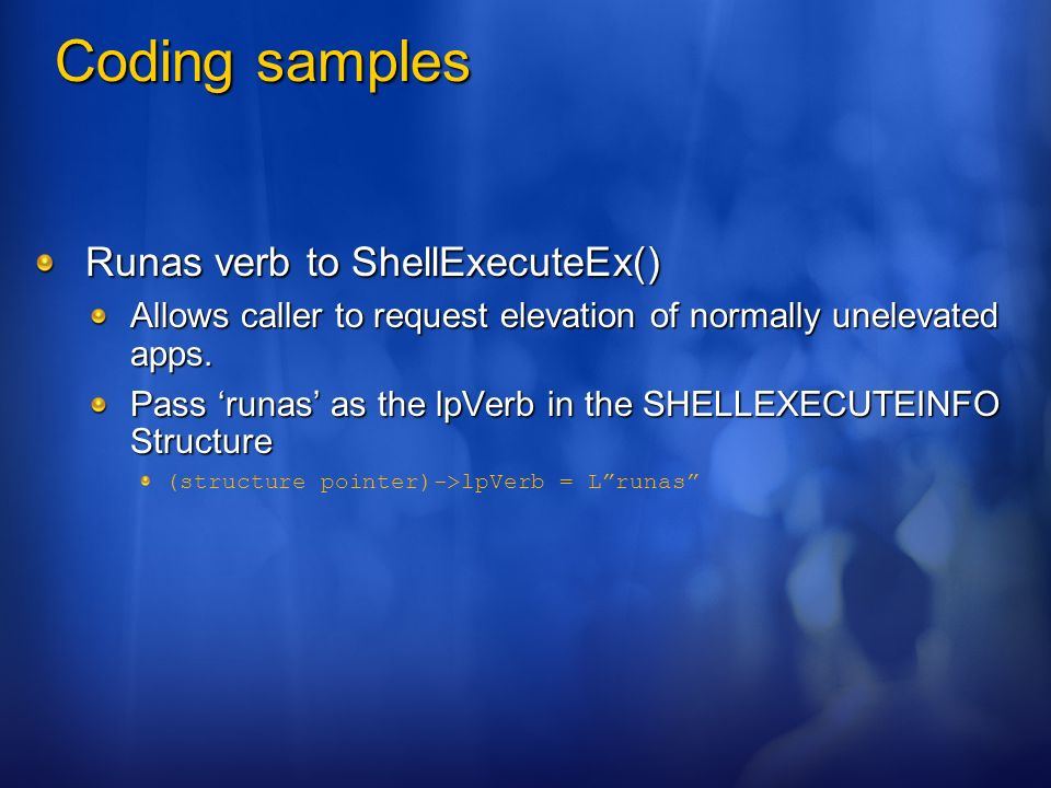 Coding samples Runas verb to ShellExecuteEx() Allows caller to request elevation of normally unelevated apps. Pass runas as the lpVerb in the SHELLEXE