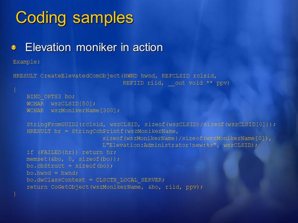 Coding samples Elevation moniker in action Example: HRESULT CreateElevatedComObject(HWND hwnd, REFCLSID rclsid, REFIID riid, __out void ** ppv) { BIND