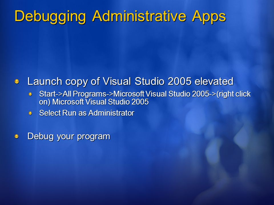 Debugging Administrative Apps Launch copy of Visual Studio 2005 elevated Start->All Programs->Microsoft Visual Studio 2005->(right click on) Microsoft