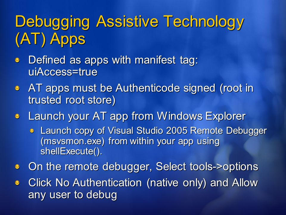 Debugging Assistive Technology (AT) Apps Defined as apps with manifest tag: uiAccess=true AT apps must be Authenticode signed (root in trusted root st