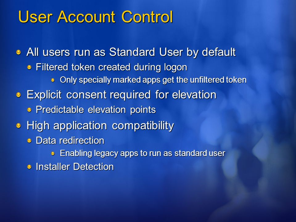 User Account Control All users run as Standard User by default Filtered token created during logon Only specially marked apps get the unfiltered token