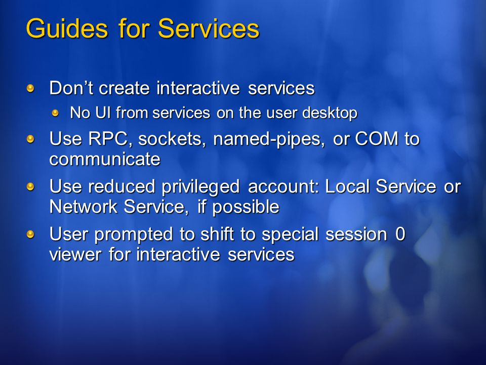 Guides for Services Dont create interactive services No UI from services on the user desktop Use RPC, sockets, named-pipes, or COM to communicate Use