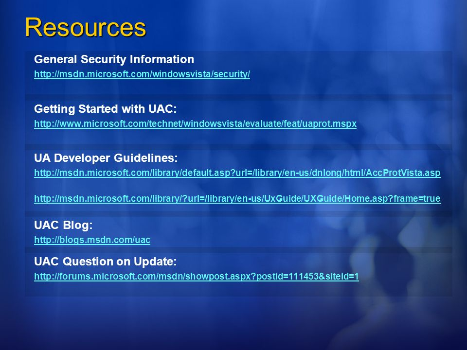 Resources General Security Information http://msdn.microsoft.com/windowsvista/security/ Getting Started with UAC: http://www.microsoft.com/technet/win