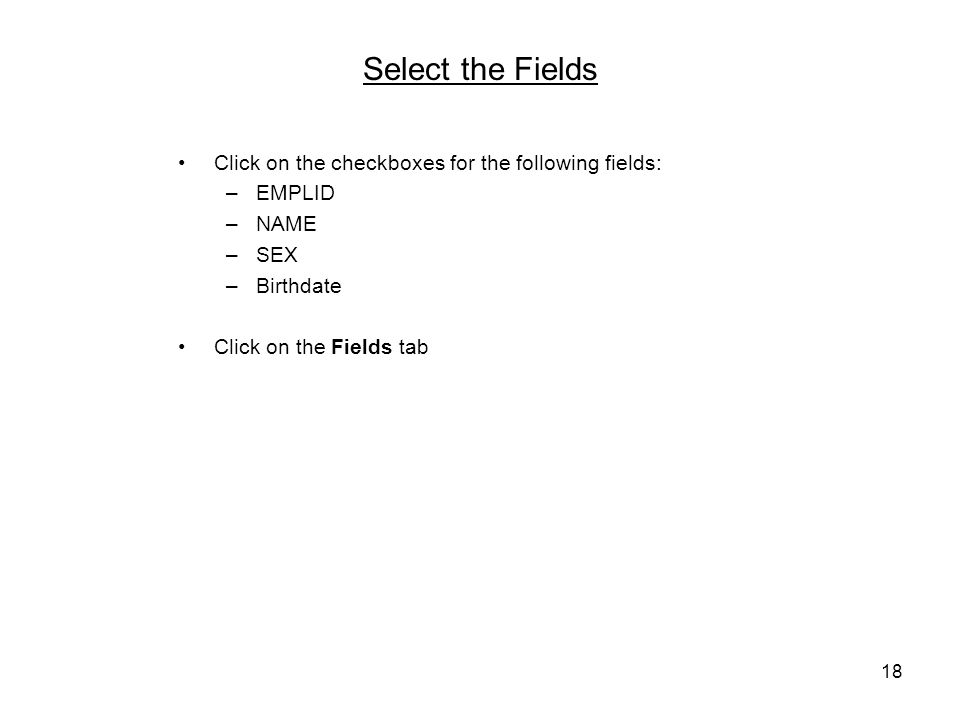 18 Select the Fields Click on the checkboxes for the following fields: –EMPLID –NAME –SEX –Birthdate Click on the Fields tab