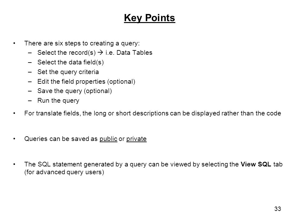 33 Key Points There are six steps to creating a query: –Select the record(s) i.e.