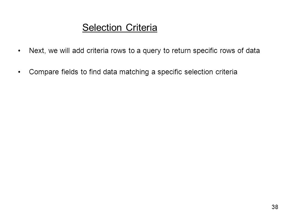 38 Selection Criteria Next, we will add criteria rows to a query to return specific rows of data Compare fields to find data matching a specific selection criteria