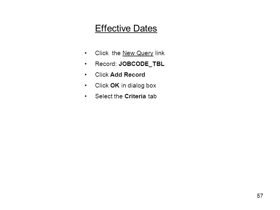 57 Effective Dates Click the New Query link Record: JOBCODE_TBL Click Add Record Click OK in dialog box Select the Criteria tab