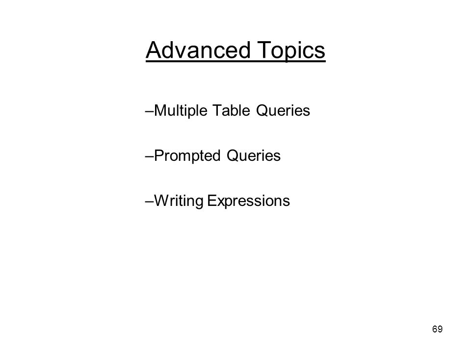69 Advanced Topics –Multiple Table Queries –Prompted Queries –Writing Expressions