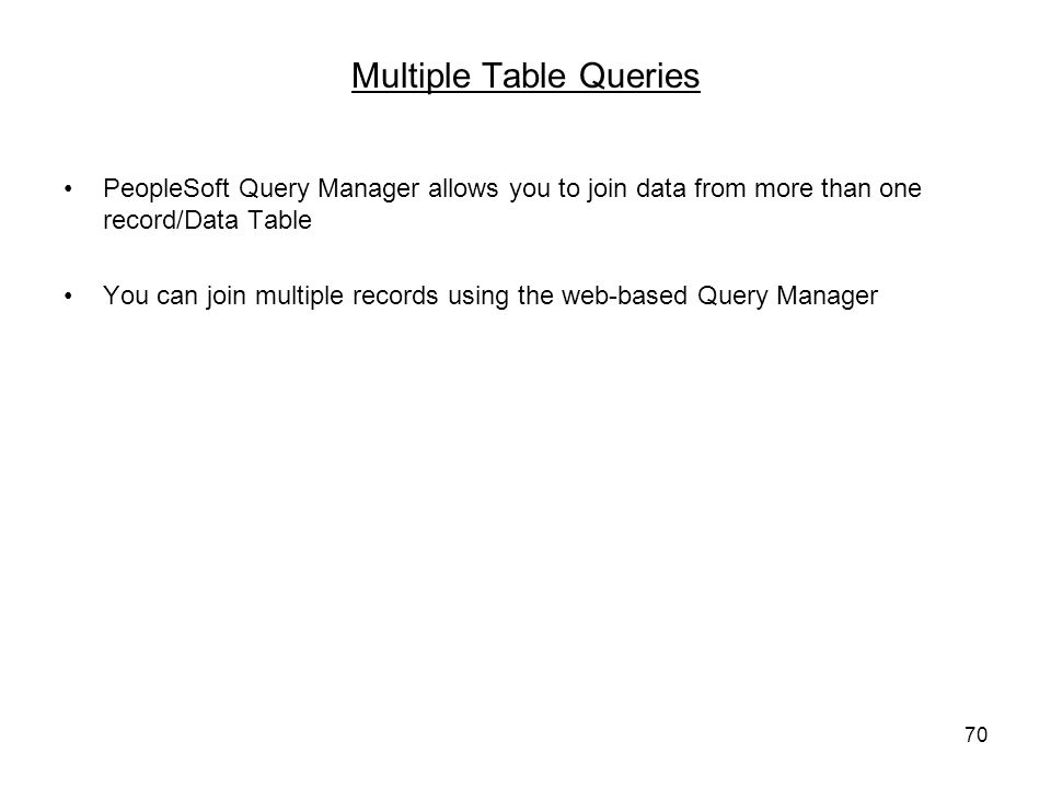 70 Multiple Table Queries PeopleSoft Query Manager allows you to join data from more than one record/Data Table You can join multiple records using the web-based Query Manager