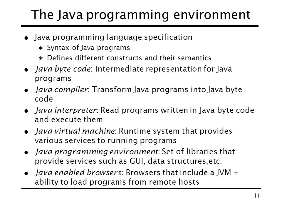 10 Java Features Well defined primitive data types: int, float, double, char, etc. int 4 bytes [–2,147,648, 2,147,483,647] Control statements similar