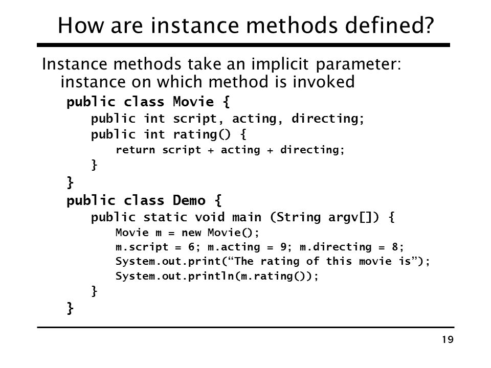 18 What are classes and objects? Classes: templates for constructing instances Fields Instance variables Static variables Methods Instance Static clas