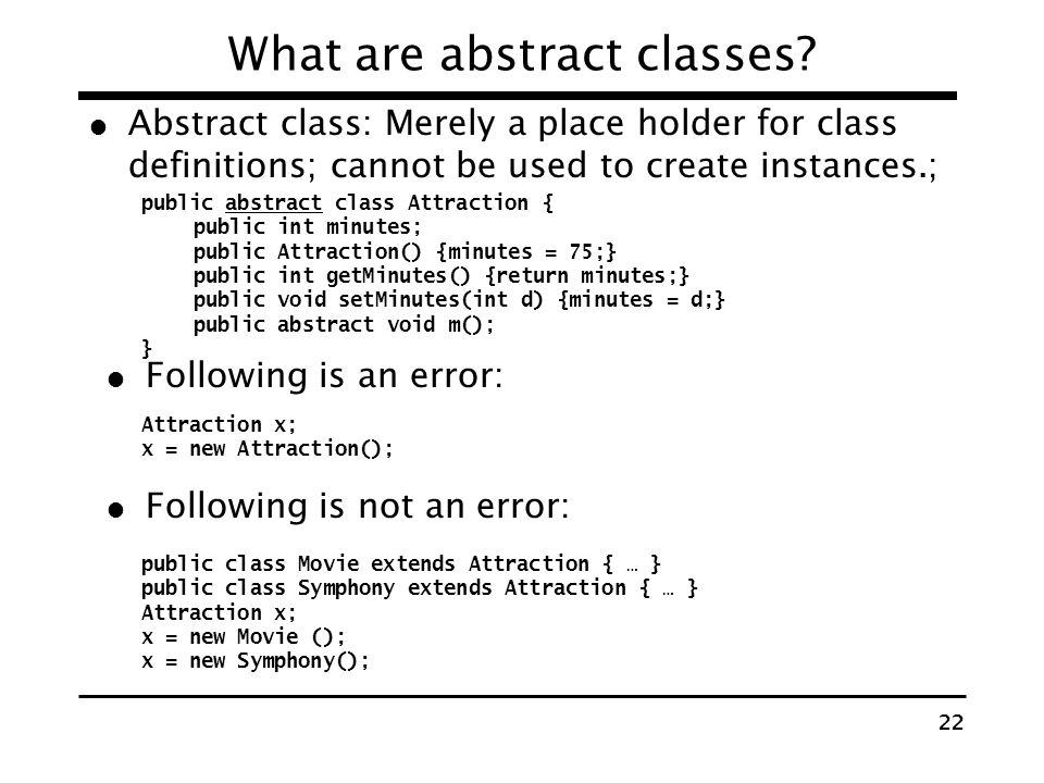 21 How to extend classes? public class Attraction { public int minutes; public Attraction() {minutes = 75;} public int getMinutes() {return minutes;}