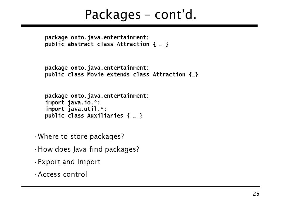 24 Packages – contd. units of organizing related Classes, Interfaces, Sub packages Why? Reduce name clashing Limit visibility of names Java programs t
