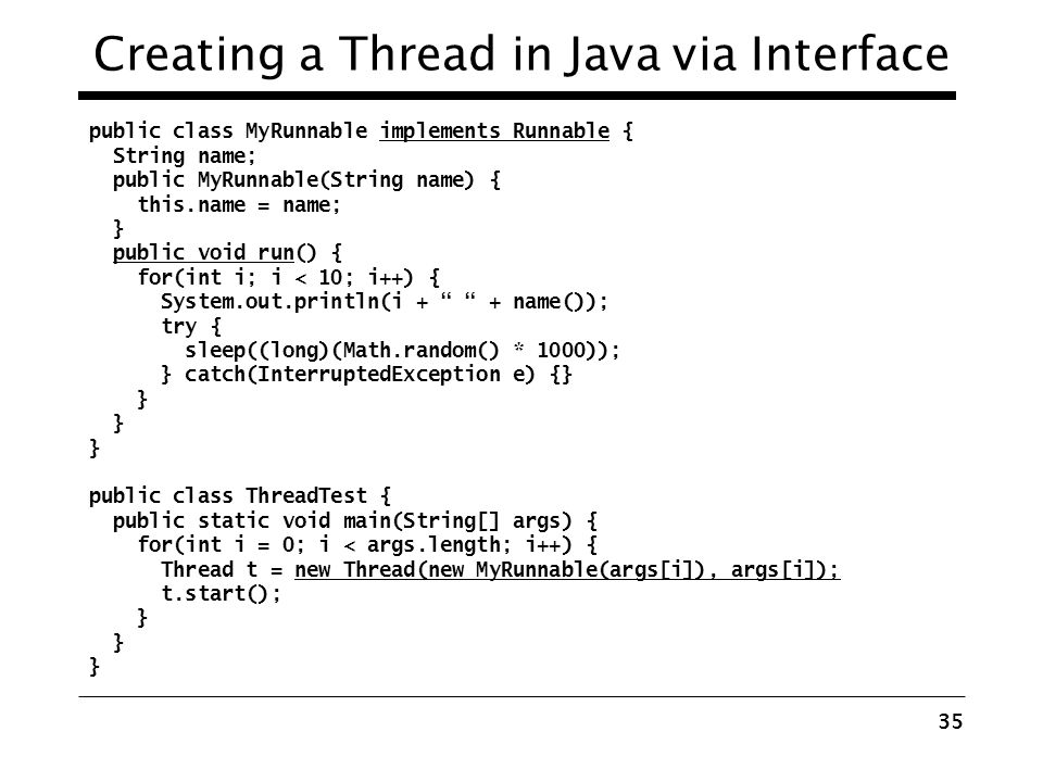 34 Creating a Thread in Java public class ThreadTest { public static void main(String[] args) { for(int i = 0; i < args.length; i++) { MyThread t = ne