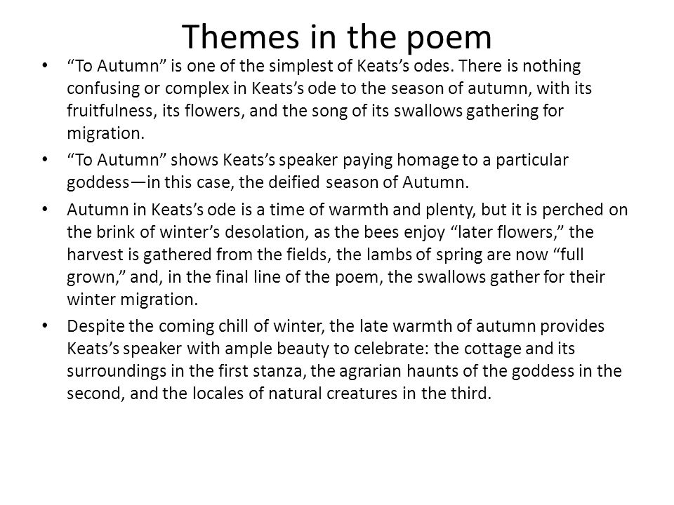 Themes in the poem To Autumn is one of the simplest of Keatss odes. There is nothing confusing or complex in Keatss ode to the season of autumn, with
