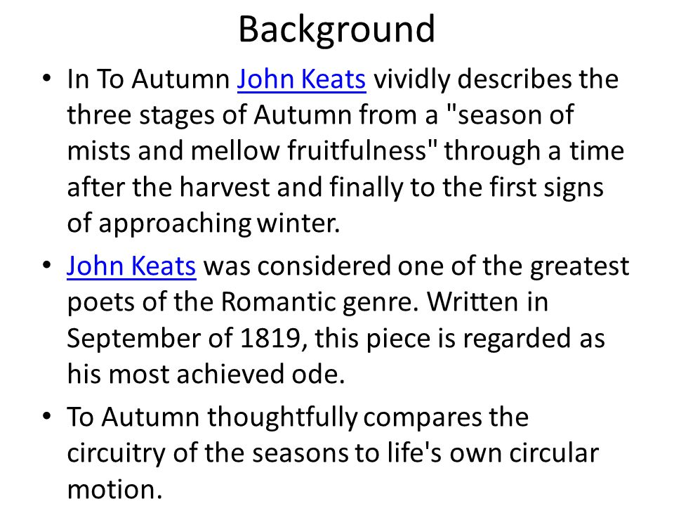 Background In To Autumn John Keats vividly describes the three stages of Autumn from a
