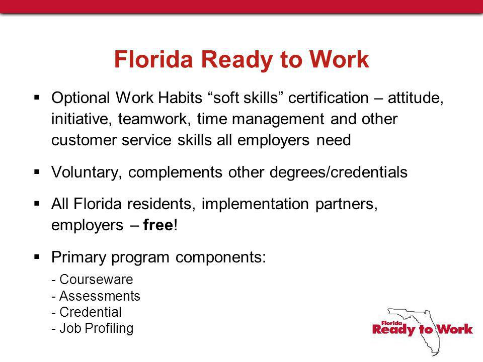 Florida Ready to Work Optional Work Habits soft skills certification – attitude, initiative, teamwork, time management and other customer service skills all employers need Voluntary, complements other degrees/credentials All Florida residents, implementation partners, employers – free.