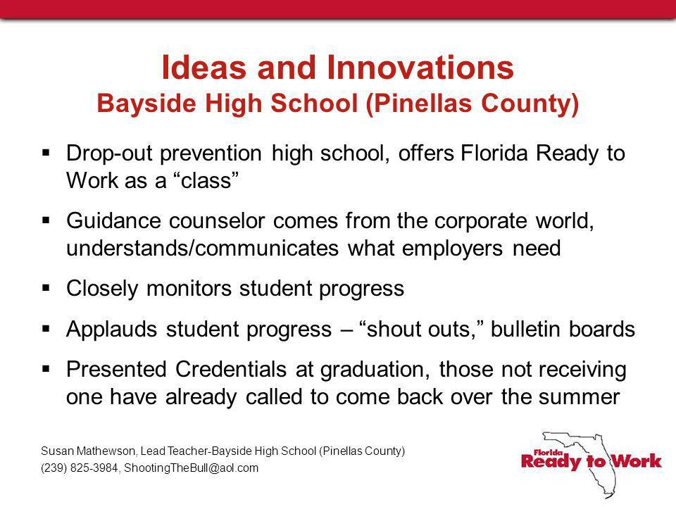 Ideas and Innovations Bayside High School (Pinellas County) Drop-out prevention high school, offers Florida Ready to Work as a class Guidance counselor comes from the corporate world, understands/communicates what employers need Closely monitors student progress Applauds student progress – shout outs, bulletin boards Presented Credentials at graduation, those not receiving one have already called to come back over the summer Susan Mathewson, Lead Teacher-Bayside High School (Pinellas County) (239) 825-3984, ShootingTheBull@aol.com