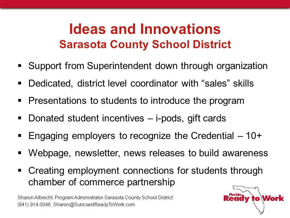 Ideas and Innovations Sarasota County School District Support from Superintendent down through organization Dedicated, district level coordinator with sales skills Presentations to students to introduce the program Donated student incentives – i-pods, gift cards Engaging employers to recognize the Credential – 10+ Webpage, newsletter, news releases to build awareness Creating employment connections for students through chamber of commerce partnership Sharon Albrecht, Program Administrator-Sarasota County School District (941) 914-0046, Sharon@SuncoastReadyToWork.com
