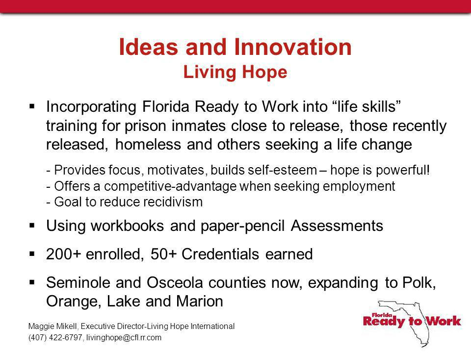 Ideas and Innovation Living Hope Incorporating Florida Ready to Work into life skills training for prison inmates close to release, those recently released, homeless and others seeking a life change - Provides focus, motivates, builds self-esteem – hope is powerful.