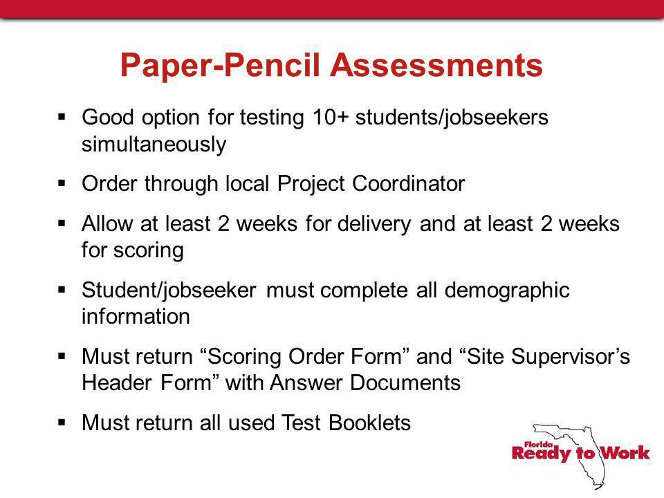 Paper-Pencil Assessments Good option for testing 10+ students/jobseekers simultaneously Order through local Project Coordinator Allow at least 2 weeks for delivery and at least 2 weeks for scoring Student/jobseeker must complete all demographic information Must return Scoring Order Form and Site Supervisors Header Form with Answer Documents Must return all used Test Booklets