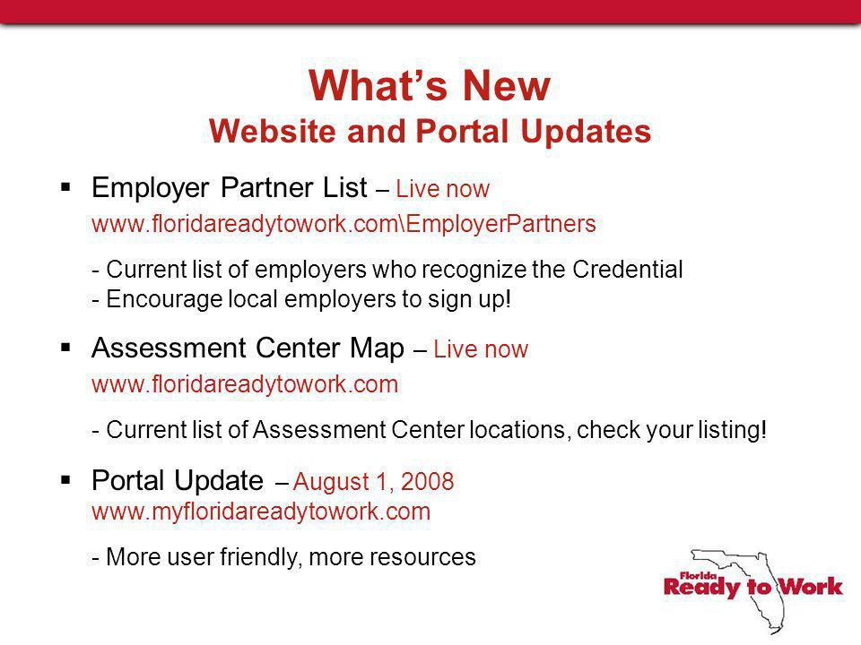 Whats New Website and Portal Updates Employer Partner List – Live now www.floridareadytowork.com\EmployerPartners - Current list of employers who recognize the Credential - Encourage local employers to sign up.