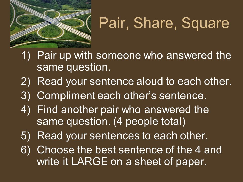Pair, Share, Square 1)Pair up with someone who answered the same question. 2)Read your sentence aloud to each other. 3)Compliment each others sentence