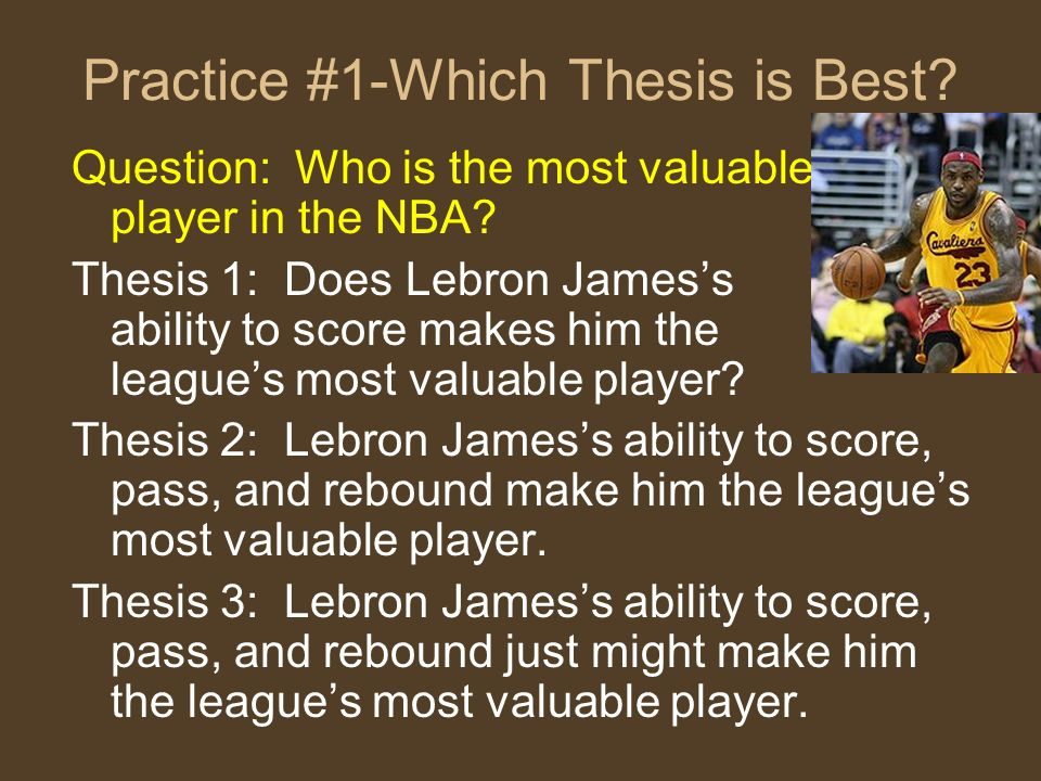 Practice #1-Which Thesis is Best? Question: Who is the most valuable player in the NBA? Thesis 1: Does Lebron Jamess ability to score makes him the le