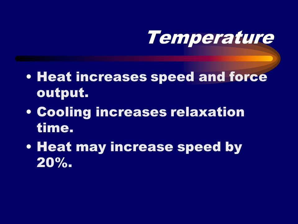 Temperature Heat increases speed and force output. Cooling increases relaxation time. Heat may increase speed by 20%.