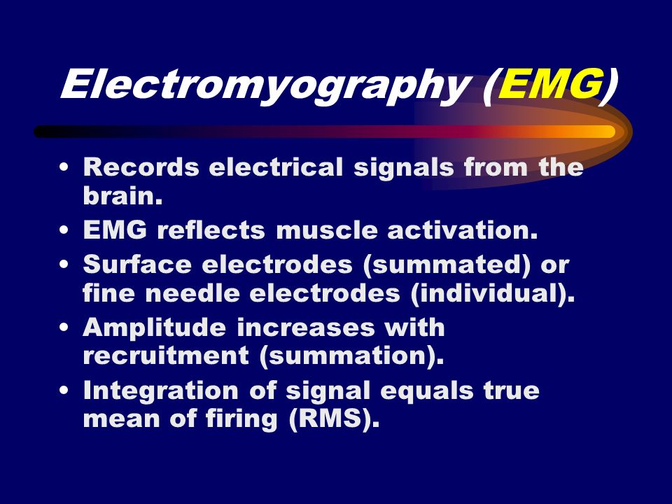 Electromyography (EMG) Records electrical signals from the brain. EMG reflects muscle activation. Surface electrodes (summated) or fine needle electro