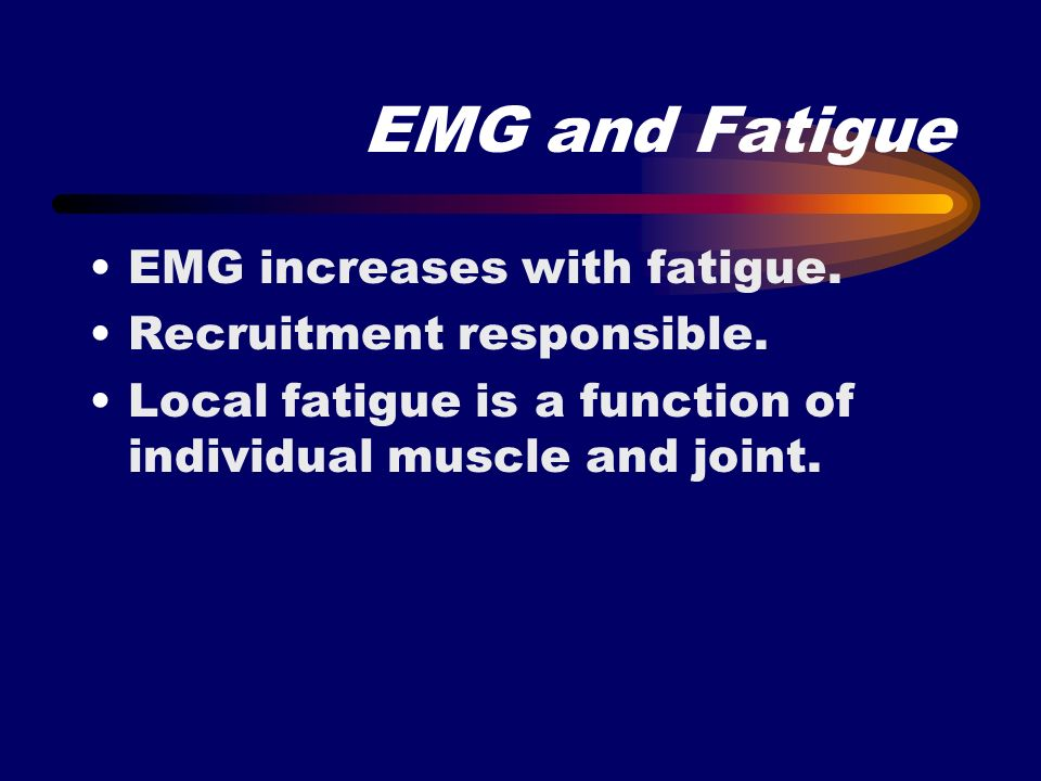 EMG and Fatigue EMG increases with fatigue. Recruitment responsible. Local fatigue is a function of individual muscle and joint.