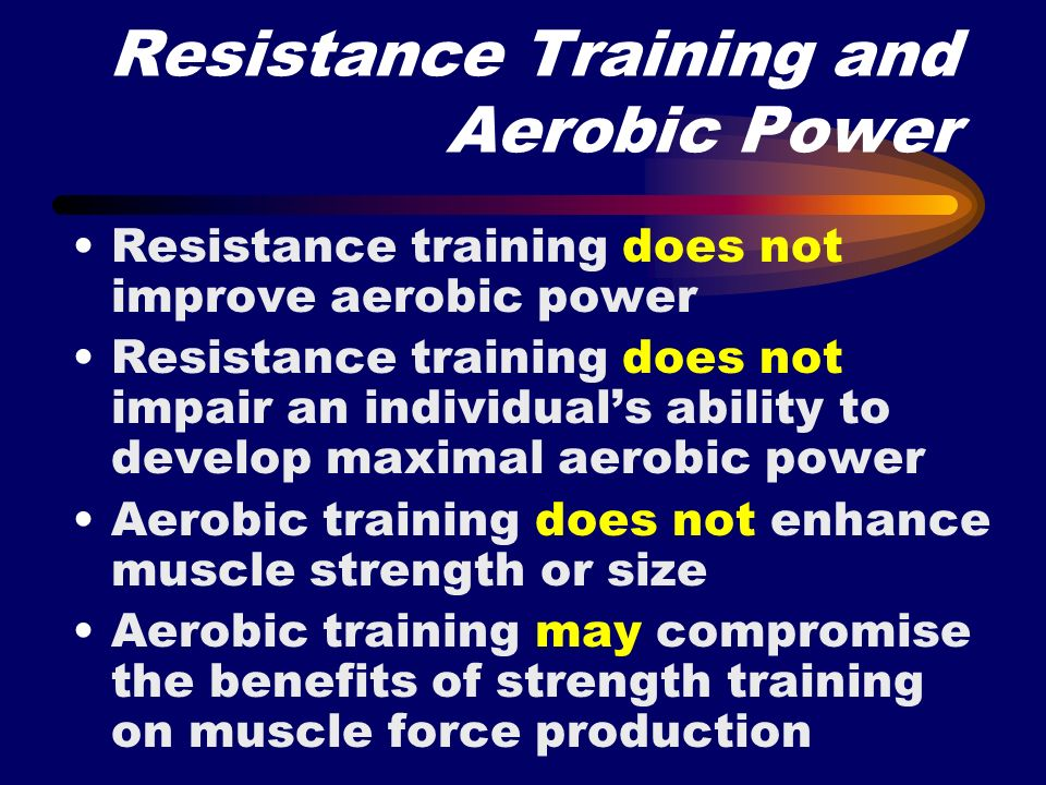 Resistance Training and Aerobic Power Resistance training does not improve aerobic power Resistance training does not impair an individuals ability to
