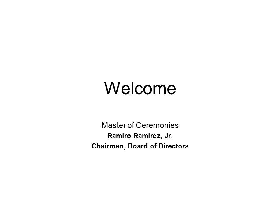 Welcome Master of Ceremonies Ramiro Ramirez, Jr. Chairman, Board of Directors