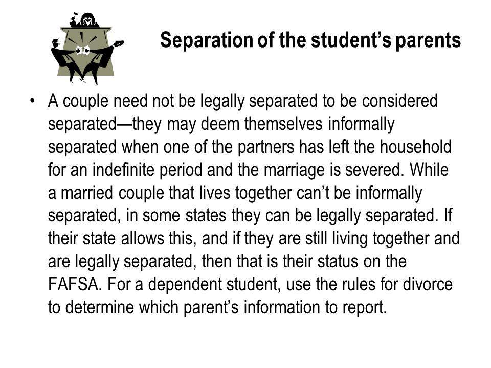 Separation of the students parents A couple need not be legally separated to be considered separatedthey may deem themselves informally separated when one of the partners has left the household for an indefinite period and the marriage is severed.