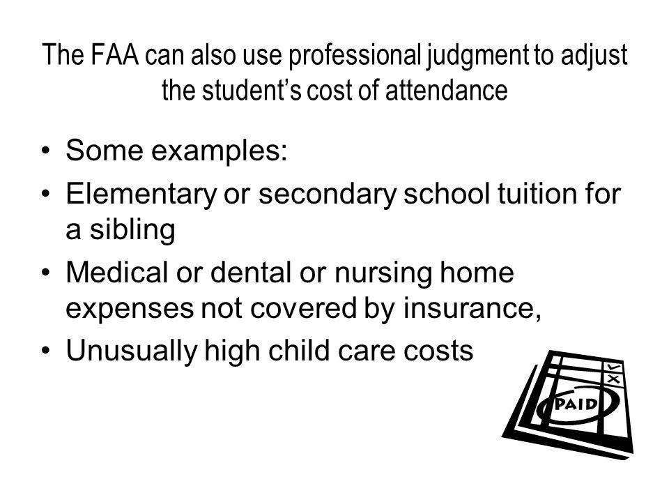 The FAA can also use professional judgment to adjust the students cost of attendance Some examples: Elementary or secondary school tuition for a sibling Medical or dental or nursing home expenses not covered by insurance, Unusually high child care costs