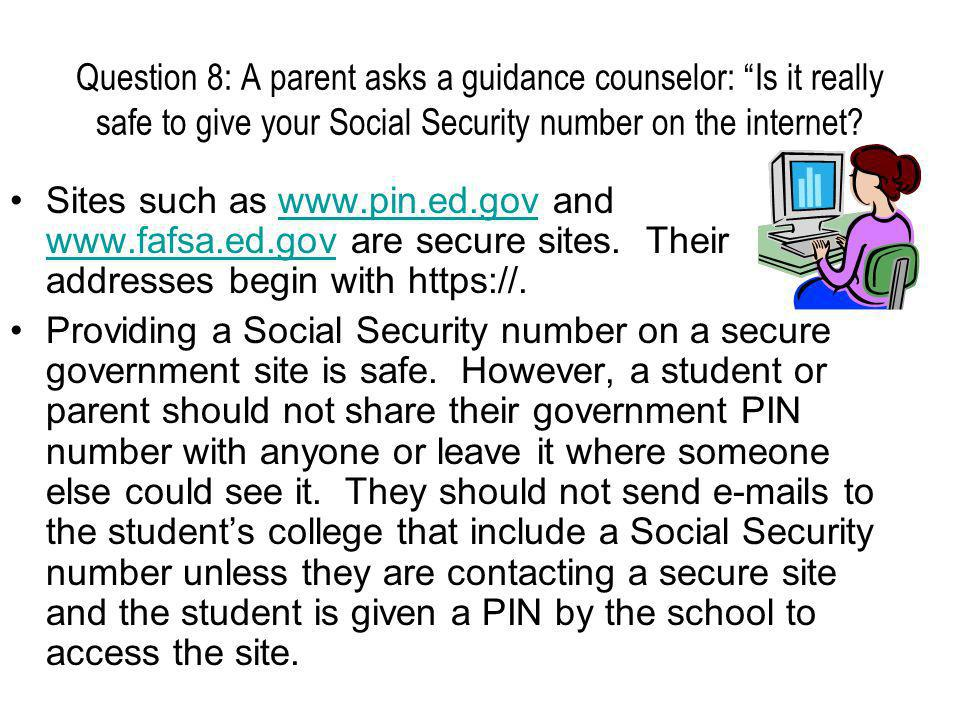 Question 8: A parent asks a guidance counselor: Is it really safe to give your Social Security number on the internet.