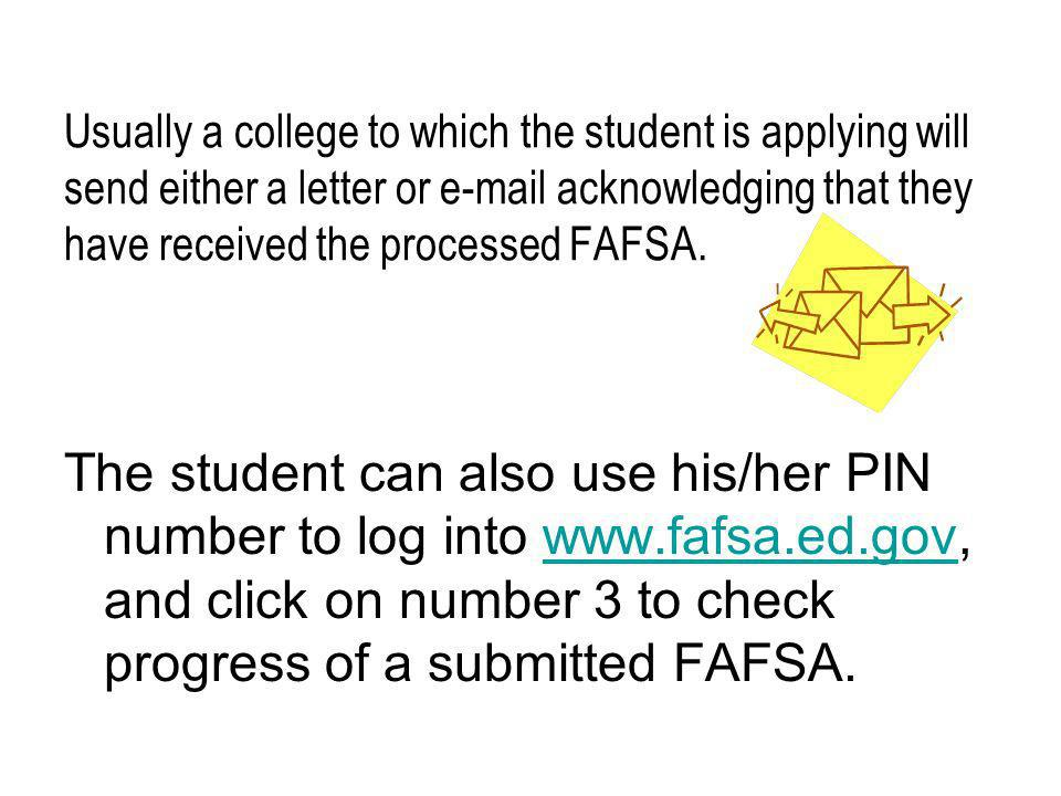 Usually a college to which the student is applying will send either a letter or e-mail acknowledging that they have received the processed FAFSA.
