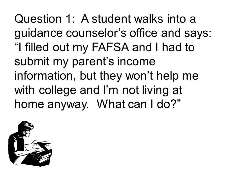 Question 1: A student walks into a guidance counselors office and says: I filled out my FAFSA and I had to submit my parents income information, but they wont help me with college and Im not living at home anyway.