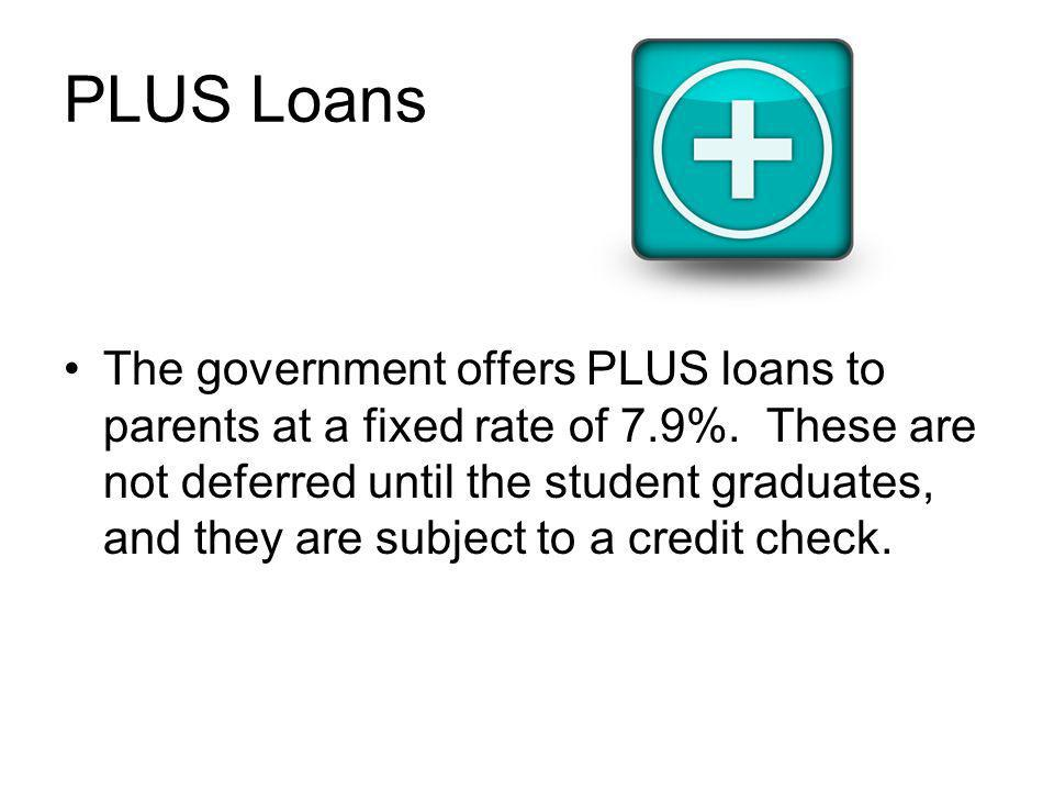 PLUS Loans The government offers PLUS loans to parents at a fixed rate of 7.9%.