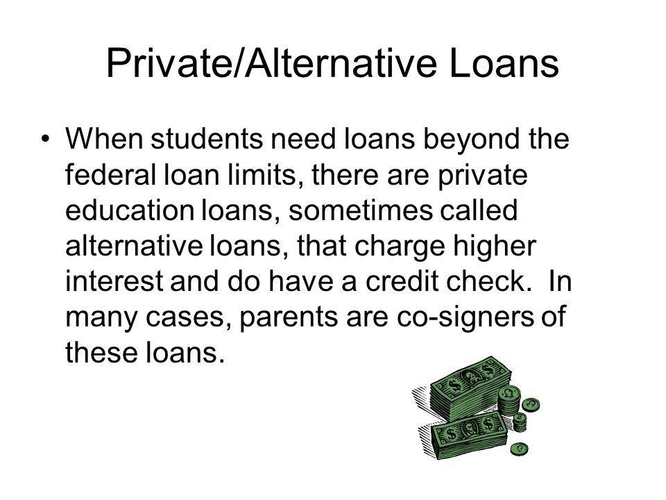 Private/Alternative Loans When students need loans beyond the federal loan limits, there are private education loans, sometimes called alternative loans, that charge higher interest and do have a credit check.