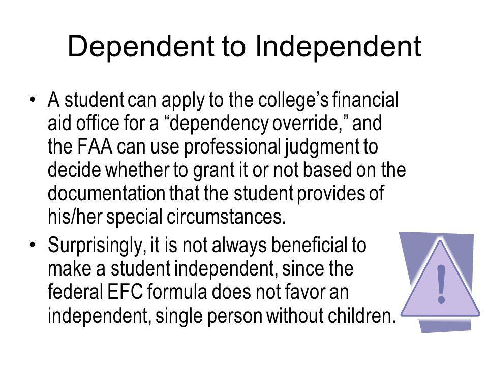 Dependent to Independent A student can apply to the colleges financial aid office for a dependency override, and the FAA can use professional judgment to decide whether to grant it or not based on the documentation that the student provides of his/her special circumstances.