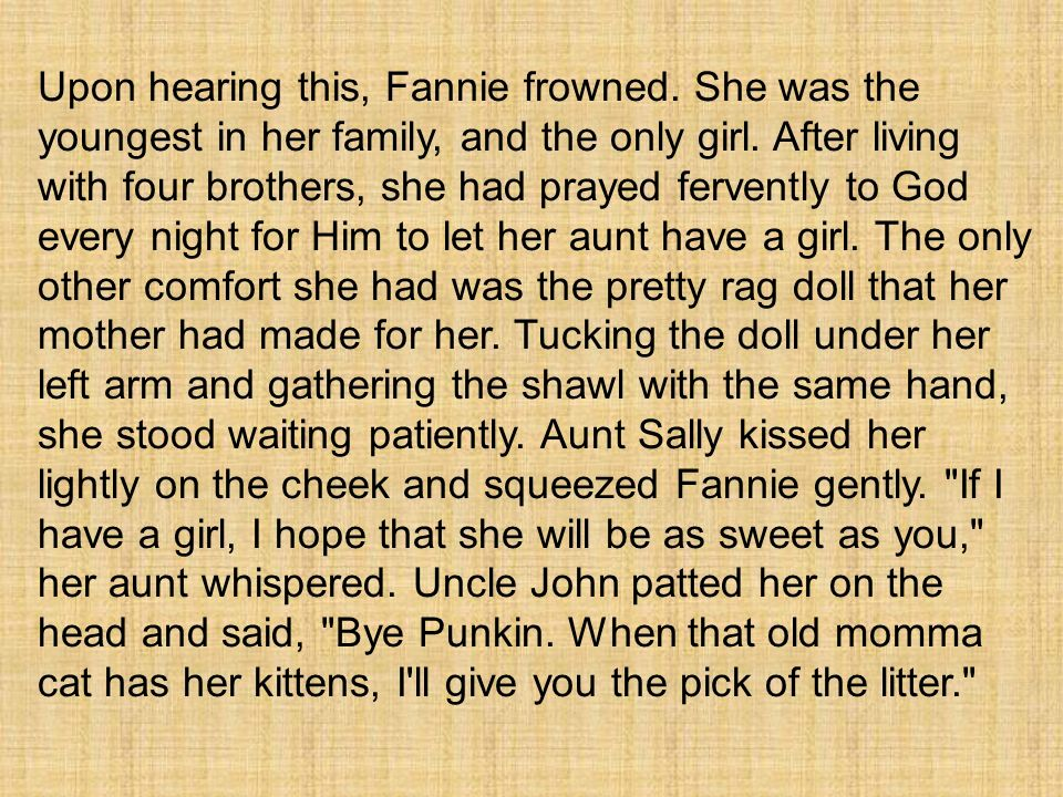 Upon hearing this, Fannie frowned. She was the youngest in her family, and the only girl. After living with four brothers, she had prayed fervently to