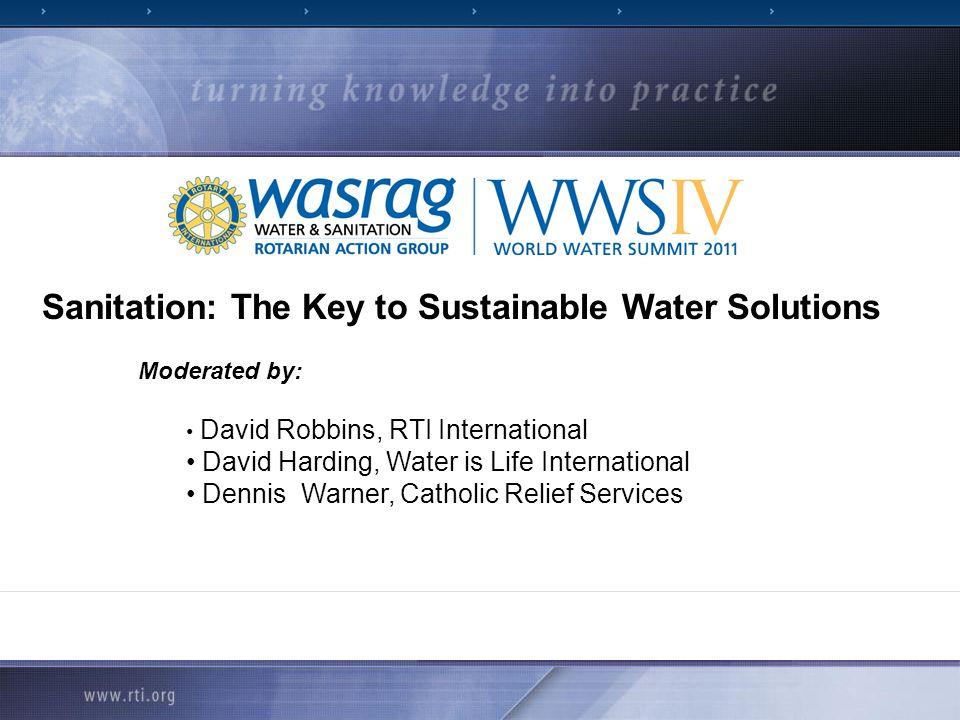 Sanitation: The Key to Sustainable Water Solutions Moderated by: David Robbins, RTI International David Harding, Water is Life International Dennis Wa