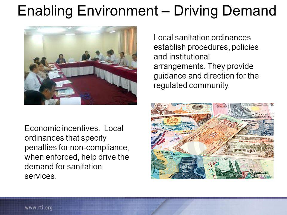 Enabling Environment – Driving Demand Local sanitation ordinances establish procedures, policies and institutional arrangements. They provide guidance