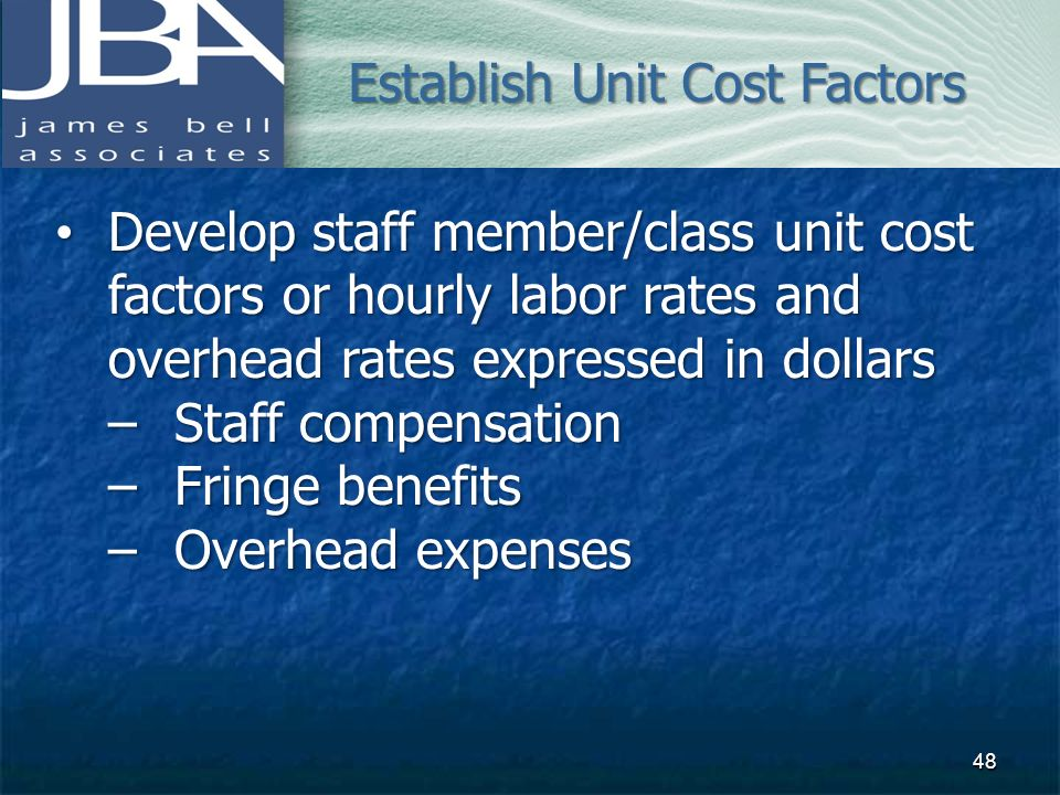 Develop staff member/class unit cost factors or hourly labor rates and overhead rates expressed in dollars Develop staff member/class unit cost factor
