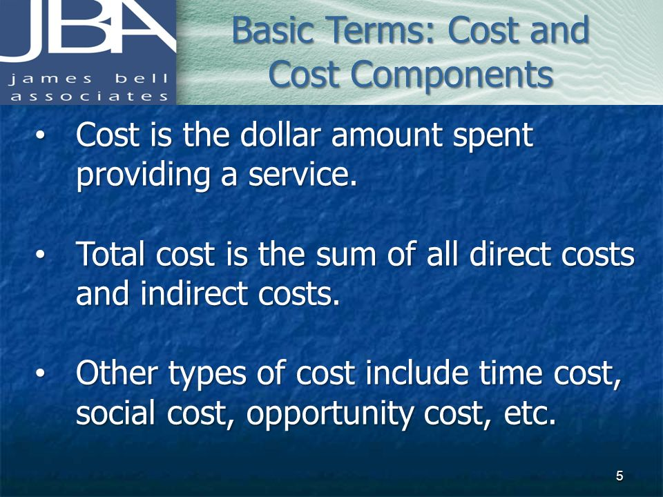 Basic Terms: Cost and Cost Components Cost is the dollar amount spent providing a service. Cost is the dollar amount spent providing a service. Total