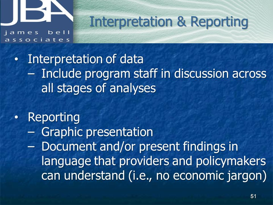 Interpretation of data Interpretation of data –Include program staff in discussion across all stages of analyses Reporting Reporting –Graphic presenta